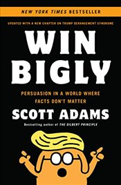 Win Bigly: Persuasion in a World Where Facts Dont Matter - Adams, Scott