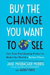 Buy the Change You Want to See: Use Your Purchasing Power to Make the World a Better Place - Morris, Jane Mosbacher