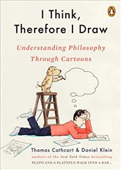 I Think, Therefore I Draw: Understanding Philosophy Through Cartoons - Cathcart, Thomas