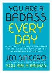 You Are a Badass Every Day: How to Keep Your Motivation Strong, Your Vibe High, and Your Quest for T - Sincero, Jen
