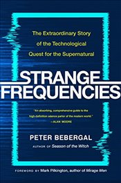 Strange Frequencies: The Extraordinary Story of the Technological Quest for the Supernatural - Bebergal, Peter