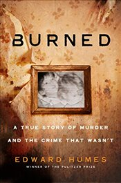 Burned A True Story of a Murder and the Crime That Wasnt - Humes, Edward