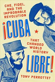 Cuba Libre! Che, Fidel, and the Improbable Revolution that Changed the World - Perrottet, Tony