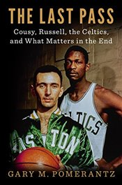 Last Pass: Cousy, Russell, the Celtics, and What Matters in the End - Pomerantz, Gary M