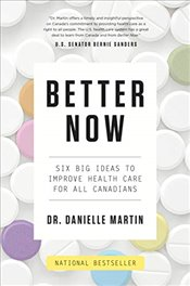 Better Now: Six Big Ideas to Improve Health Care for All Canadians - Martin, Danielle