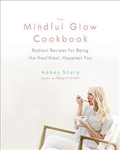 Mindful Glow Cookbook, The; Radiant Recipes for Being the Healthiest, Happiest You - Sharp, Abbey