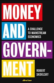 Money and Government: A Challenge to Mainstream Economics - Skidelsky, Robert