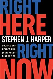 Right Here, Right Now: Politics and Leadership in the Age of Disruption - Harper, Stephen J