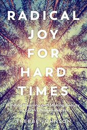 Radical Joy for Hard Times: Finding Meaning and Making Beauty in Earths Broken Places - Johnson, Trebbe