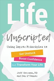Life Unscripted: Use Improv Principles to Get Unstuck, Boost Confidence, and Transform Your Life - Katzman, Jeff
