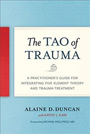 Tao of Trauma: A Practitioners Guide for Integrating Five Element Theory and Trauma Treatment - Duncan, Alaine D.