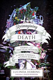Reimagining Death: Stories and Practical Wisdom for Home Funerals and Green Burials - Herring, Lucinda