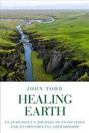 Healing Earth: An Ecologists Journey of Innovation and Environmental Stewardship - Todd, John