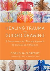 Trauma Healing with Guided Drawing: A Sensorimotor Art Therapy Approach to Bilateral Body Mapping - Elbrecht, Cornelia