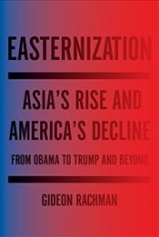 Easternization: Asias Rise and Americas Decline from Obama to Trump and Beyond - Rachman, Gideon