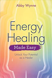 Energy Healing Made Easy: Unlock Your Potential as a Healer - Wynne, Abby