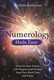 Numerology Made Easy: Discover Your Future, Life Purpose and Destiny from Your Birth Date and Name - Buchanan, Michelle
