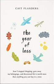 Year of Less: How I Stopped Shopping, Gave Away My Belongings, and Discovered Life Is Worth More Tha - Flanders, Cait