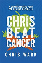 Chris Beat Cancer: A Comprehensive Plan for Healing Naturally - Wark, Chris
