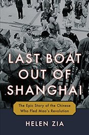 Last Boat Out of Shanghai: The Epic Story of the Chinese Who Fled Maos Revolution - Zia, Helen