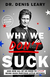 Why We Dont Suck: And How All of Us Need to Stop Being Such Partisan Little Bitches - Leary, Denis