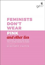 Feminists Dont Wear Pink and Other Lies : Amazing Women on What the F-word Means to Them - Curtis, Scarlett