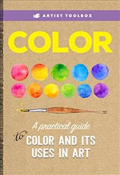 Artist Toolbox : Color : A Practical Guide to Color and Its Uses in Art - Team, Walter Foster Creative