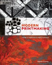 Modern Printmaking : A Guide to Traditional and Digital Techniques - Covey, Sylvie