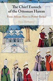 Chief Eunuch of the Ottoman Harem : From African Slave to Power-Broker - Hathaway, Jane