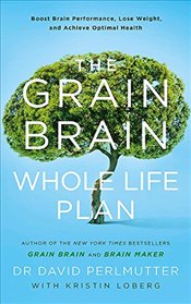 Grain Brain Whole Life Plan: Boost Brain Performance, Lose Weight, and Achieve Optimal Health - Perlmutter, David