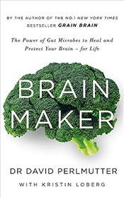 Brain Maker : The Power of Gut Microbes to Heal and Protect Your Brain - for Life - Perlmutter, David