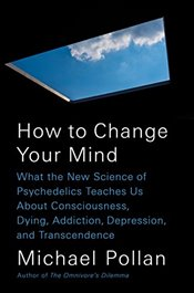 How to Change Your Mind : What the New Science of Psychedelics Teaches Us About Consciousness, Dying - Pollan, Michael