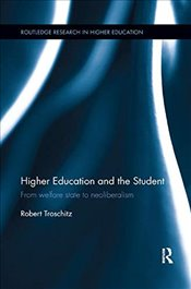 Higher Education and the Student: From welfare state to neoliberalism (Routledge Research in Higher  - Troschitz, Robert