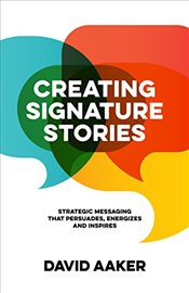 Creating Signature Stories : Strategic Messaging that Energizes, Persuades and Inspires - Aaker, David