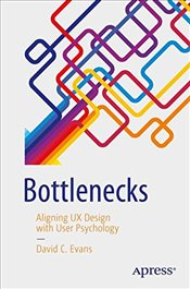 Bottlenecks : Aligning UX Design with User Psychology - Evans, David C.
