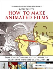 How to Make Animated Films: Tony Whites Complete Masterclass on the Traditional Principals of Anima - White, Tony
