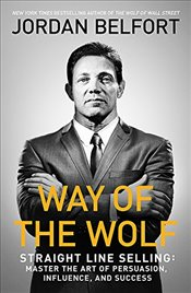 Way of the Wolf : Straight Line Selling : Master the Art of Persuasion, Influence, and Success - Belfort, Jordan