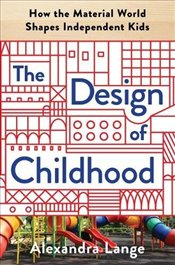 Design of Childhood : How the Material World Shapes Independent Kids - Lange, Alexandra