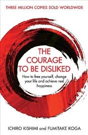 Courage to Be Disliked : How to Free Yourself, Change Your Life and Achieve Real Happiness - Kishimi, Ichiro