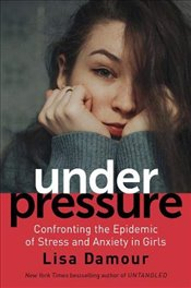 Under Pressure : Confronting the Epidemic of Stress and Anxiety in Girls - Damour, Lisa