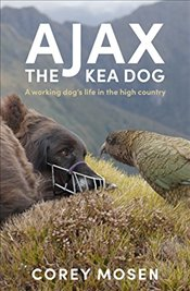 Ajax the Kea Dog : A Working Dogs Life in the High Country - Mosen, Corey
