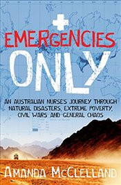 Emergencies Only : An Australian Nurses Journey Through Natural Disasters, Extreme Poverty, Civil W - McClelland, Amanda