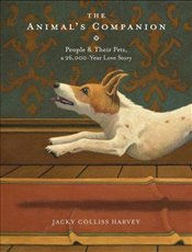 Animals Companion : People and their Pets, a 26,000-Year-Old Love Story - Harvey, Jacky Colliss