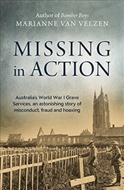 Missing in Action : Australias World War I Grave Services, an Astonishing Story of Misconduct, Frau - Van Velzen, Marianne