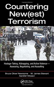 Countering New(est) Terrorism: Hostage-Taking, Kidnapping, and Active Violence ? Assessing, Negotiat - Newsome, Bruce Oliver