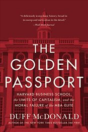 Golden Passport : Harvard Business School, the Limits of Capitalism, and the Moral Failure of the MB - McDonald, Duff