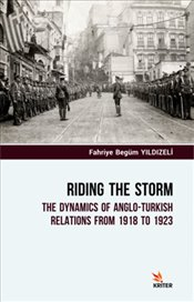 Riding the Storm : The Dynamics Of Anglo Turkish Relations From 1918 to 1923 - YILDIZELİ, Fahriye Begüm