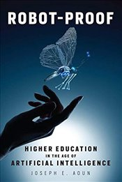 Robot-Proof : Higher Education in the Age of Artificial Intelligence - Aoun, Joseph E