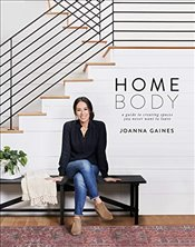 Homebody : A Guide to Creating Spaces You Never Want to Leave - Gaines, Joanna