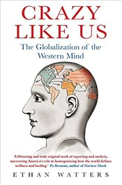 Crazy Like Us : The Globalization of the Western Mind - Watters, Ethan